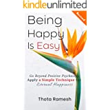 Being Happy is Easy: Go Beyond Positive Psychology, Apply a Simple Technique for Eternal Happiness
