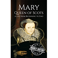 Mary Queen of Scots: A Life From Beginning to End (Scottish History Book 3) (English Edition)
