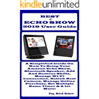 BEST of ECHO SHOW 2018 USER GUIDE:   A Simplified Guide On How To Setup Your Amazon Echo Show, Bluetooth Speaker, Add And Remove Skills, Manage Wi-Fi Connection, Relink Nest Camera, Manage Online...