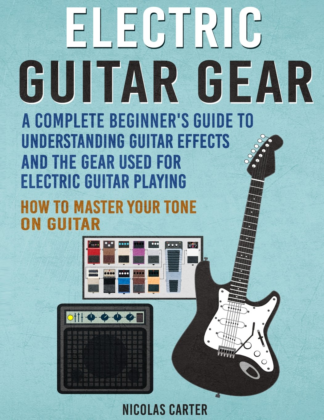 Electric Guitar Gear: A Complete Beginner's Guide To Understanding Guitar Effects And The Gear Used For Electric Guitar Playing & How To Master Your Tone on Guitar (Guitar Mastery) (Volume 3) PDF