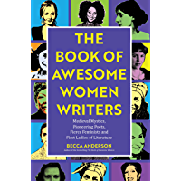 Book of Awesome Women Writers: Medieval Mystics, Pioneering Poets, Fierce Feminists and First Ladies of Literature (Gift For Women Writers, For readers of Bad Feminist) (English Edition)