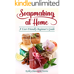 Soapmaking at Home: A User-Friendly Beginner's Guide (Homemade Soap at Your Fingertips)