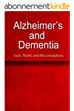 Alzheimer's and Dementia - Facts, Myths and Misconceptions: The complete beginner's guide for caregivers (English Edition)