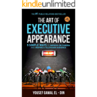 The Art of Executive Appearance: 5 Simple Ways to Impress on Camera and Inspire a Television Audience (with Media Training + TV Interview Secrets)