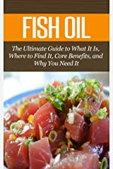 Fish Oil: The Ultimate Guide to What It Is, Where to Find It, Core Benefits, and Why You Need It (Vitamins & Supplement Guides) Kindle Edition