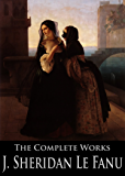 The Complete Works of Joseph Sheridan Le Fanu: Carmilla, Haunted Lives, The Evil Guest, The Room In The Dragon Volant, Uncle Silas, The House by the Churchyard ... (48 Novels, Novellas and Short Stories)