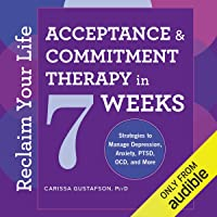 Reclaim Your Life: Acceptance & Commitment Therapy in 7 Weeks: Strategies to Manage Depression, Anxiety, PTSD, OCD, and…