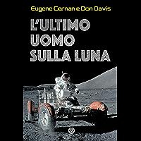 L'ultimo uomo sulla Luna: L'astronauta Eugene Cernan e la corsa allo spazio degli Stati Uniti