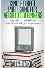 Kindle Direct Publishing For Absolute Beginners: A Guide to Publishing Kindle E-Books for Beginners Kindle Edition