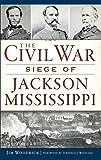 The Civil War Siege of Jackson, Mississippi