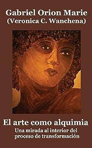 El arte como alquimia: Una mirada al interior del proceso de transformación (Spanish Edition)