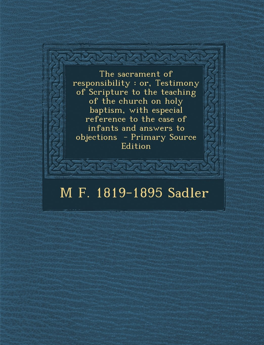 The sacrament of responsibility: or, Testimony of Scripture to the teaching of the church on holy baptism, with especial reference to the case of ... to objections  - Primary Source Edition ebook