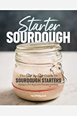 Starter Sourdough: The Step-by-Step Guide to Sourdough Starters, Baking Loaves, Baguettes, Pancakes, and More Kindle Edition