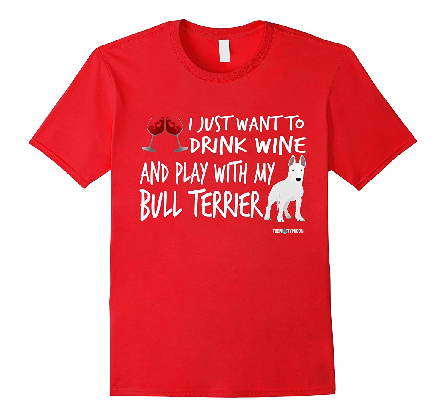 Bull Terrier Shirt  Drink wine and play with my Bull-TH