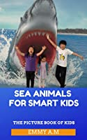 SEA ANIMALS FOR SMART KIDS: THE PICTURE BOOK OF