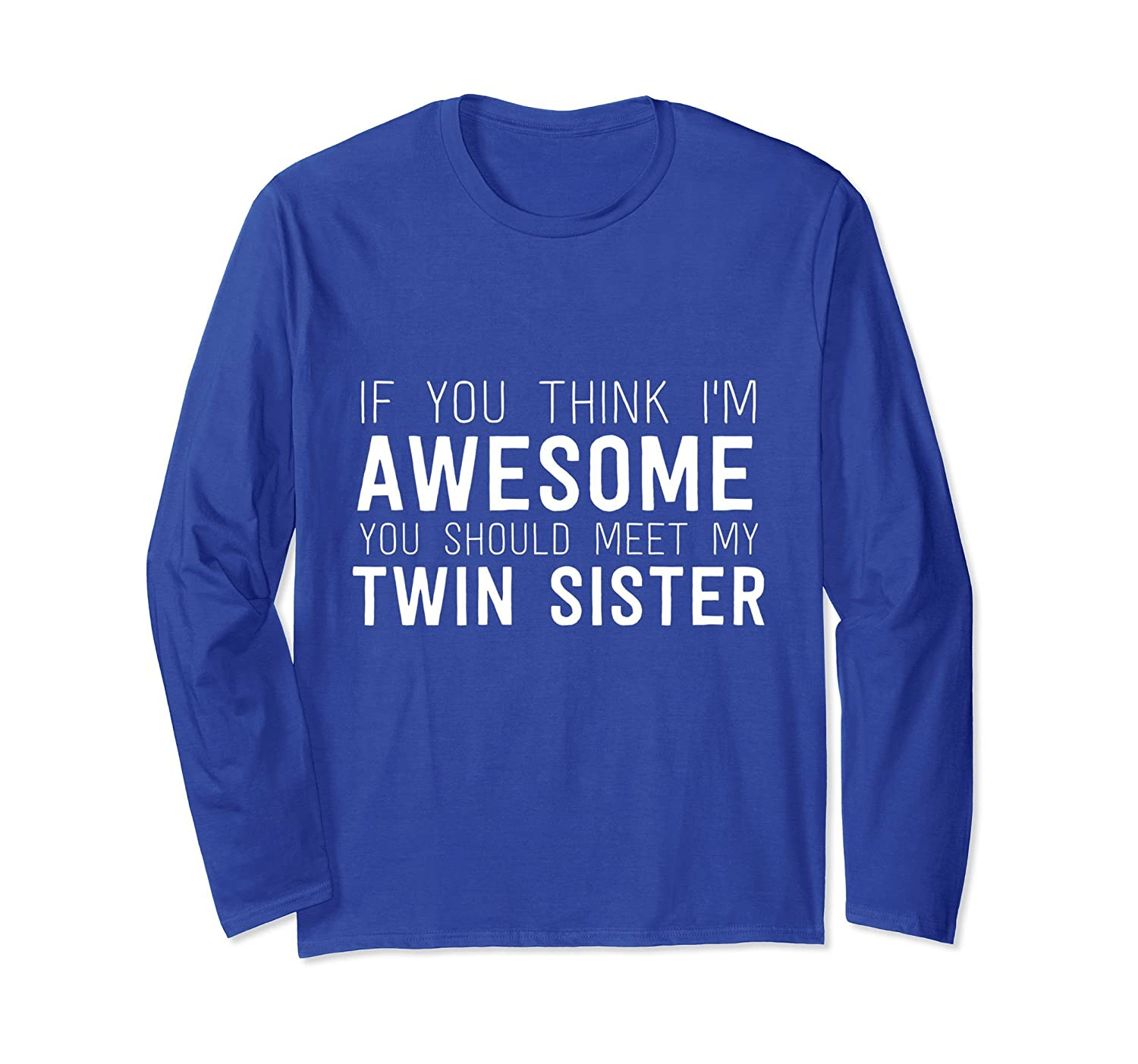You Think I'm Awesome Meet My Twin Sister Long Sleeve Shirt-TH