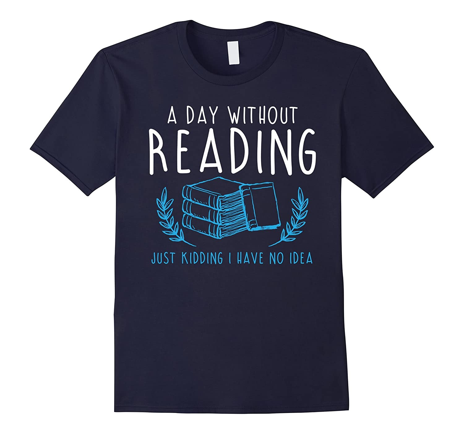 A Day Without Reading Just Kidding Shirt - Humor Book Tshirt-Art
