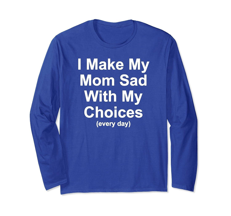 I Make My Mom Sad With My Choices Gift Idea Long Sleeve T-AZP