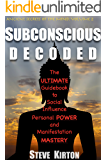 Subconscious Decoded: The Ultimate Guidebook to Social Influence, Personal Power and Manifestation Mastery
