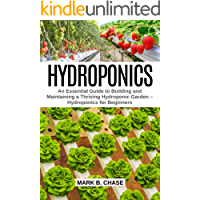 Hydroponics: An Essential Guide to Building and Maintaining a Thriving Hydroponic Garden – Hydroponics for Beginners (English Edition)