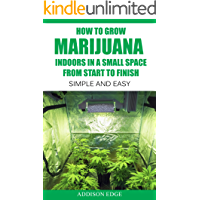 How to Grow Marijuana Indoors in a Small Space From Start to Finish: Simple and Easy - Anyone can do it! (English Edition)