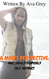 A Man's Perspective: Why I Would Purposely Self-Destruct: As told from the perspective ofTrae Demarius Moore (The Love Chronicles)