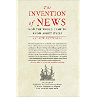 The Invention of News: How the World Came to Know About Itself (English Edition)