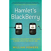 Hamlet's Blackberry: A Practical Philosophy for Building a Good Life inthe Digital Age