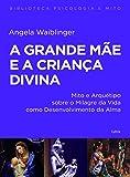 A grande mãe e a criança divina: Mito e Arquétipo sobre o Milagre da Vida como Desenvolvimento da Alma