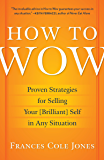 How to Wow: Proven Strategies for Presenting Your Ideas, Persuading Your Audience, andPerfecting Your Image