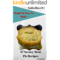 Gotta Have It Simple and Easy To Make 37 Savory Meat Pie Recipes