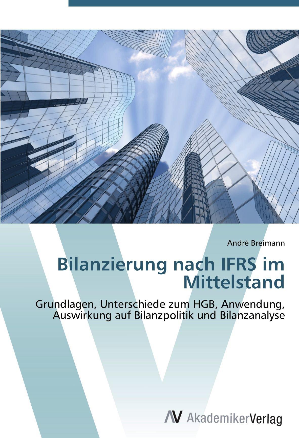 Bilanzierung nach IFRS im Mittelstand: Grundlagen, Unterschiede zum HGB, Anwendung, Auswirkung auf Bilanzpolitik und Bilanzanalyse
