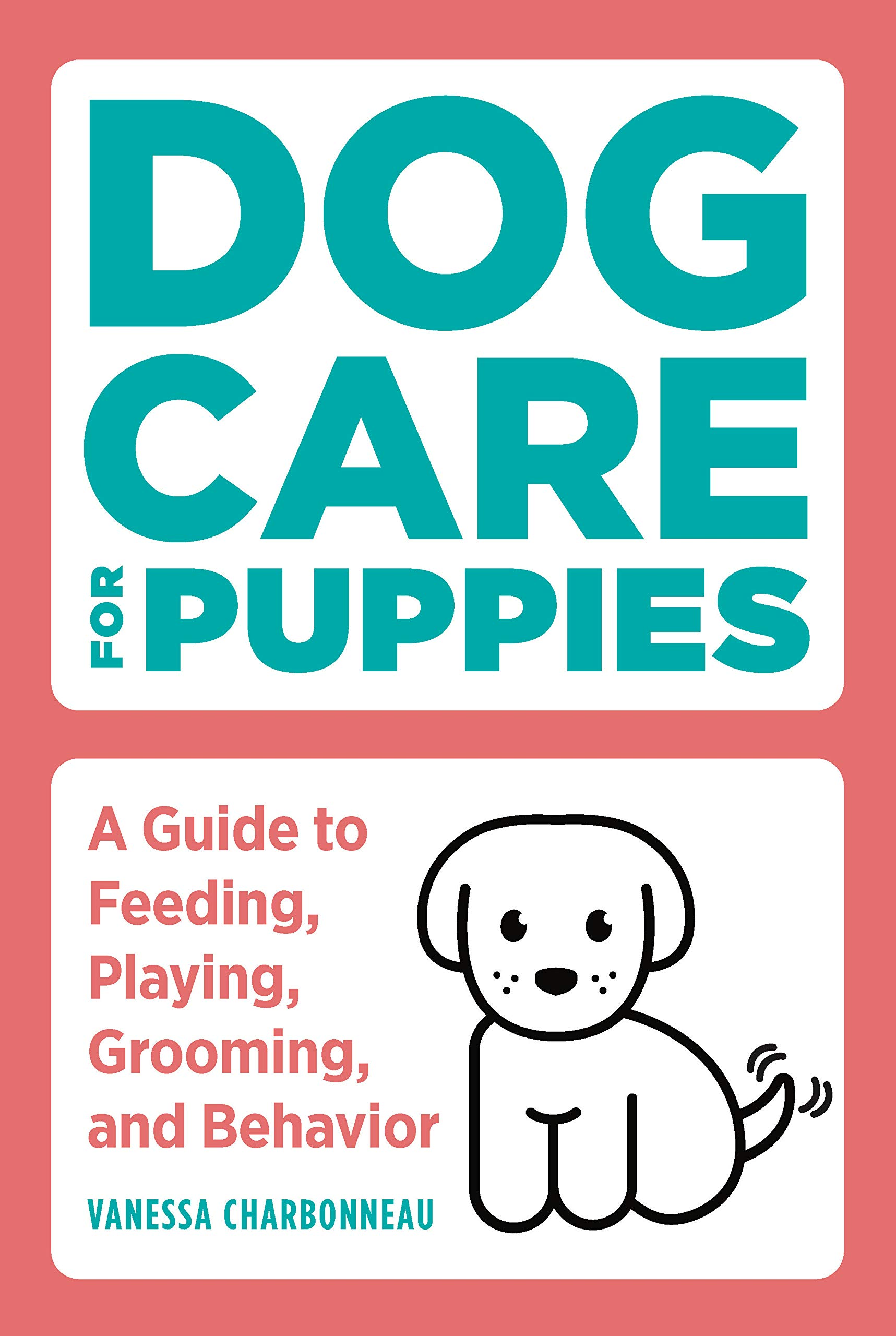 Dog Care for Puppies: A Guide to Feeding, Playing, Grooming, and Behavior