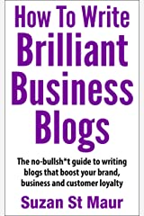 How To Write Brilliant Business Blogs: The no bullsh*t guide to writing blogs that boost your brand, business and customer loyalty Kindle Edition
