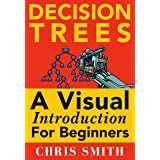 Decision Trees and Random Forests: A Visual Introduction For Beginners: A Simple Guide to Machine Learning with Decision Tree