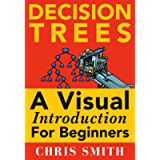 Decision Trees and Random Forests: A Visual Introduction For Beginners: A Simple Guide to Machine Learning with Decision…