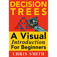 Decision Trees and Random Forests: A Visual Introduction For Beginners: A Simple Guide to Machine Learning with Decision Trees (English Edition)