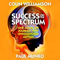 Success on the Spectrum: One Mans Life Journey with Undiagnosed Autism