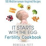 It Starts with the Egg Fertility Cookbook: 100 Mediterranean-Inspired Recipes