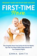 First-Time Mom: Pregnancy Guide And No-Cry Baby Solution: The Complete Stress Free Guide With All The Helpful Tips That You Need & Baby Sleep Solution For Your Sleepless Nights Kindle Edition