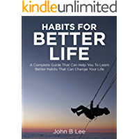 Habits for better life: A Complete Guide That Can Help You To Learn Better Habits That Can Change Your Life