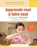Apprends-moi à faire seul: La pédagogie Montessori expliquée aux parents - Focus 3-6 ans