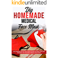 DIY HOMEMADE MEDICAL FACE MASK: The Complete Step by Step Guide on How to Make your Own Reusable and Washable Medical Face Mask (with illustrations) - Pattern Included