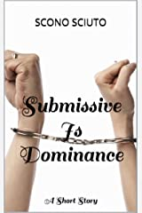 Submissive Is Dominance: A Short Story Kindle Edition