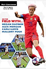 On the Field with...Megan Rapinoe, Alex Morgan, Carli Lloyd, and Mallory Pugh Kindle Edition