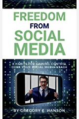 Freedom From Social Media: 8 Habits for Gaining Control Over Your Social Media Usage Kindle Edition