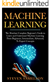 Machine Learning: The Absolute Complete Beginner's Guide to Learn and Understand Machine Learning From Beginners, Intermediate, Advanced, To Expert Concepts