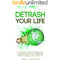 Detrash Your Life: Sustainably waste management supreme guide , How to Save Money, Save the Environment and Simplify your Life by learning to Reuse, Recycle and Reduce your Waste. Be Plastic free