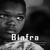 Biafra: The History and Legacy of the Secessionist Republic of Biafra during the Nigerian Civil War
