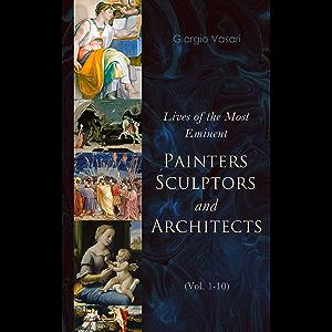 Lives of the Most Eminent Painters, Sculptors and Architects (Vol. 1-10): Giotto, Masaccio, Leonardo da Vinci, Raphael…